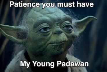 Patience you must have my young padawan